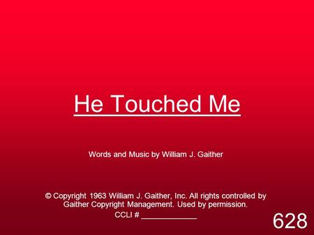 He Touched Me Words and Music by William J. Gaither © Copyright 1963 William J. Gaither, Inc. All rights controlled by Gaither Copyright Management. Used.