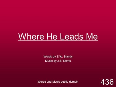 Where He Leads Me Words by E.W. Blandy Music by J.S. Norris Words and Music public domain 436.
