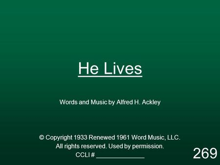 He Lives Words and Music by Alfred H. Ackley © Copyright 1933 Renewed 1961 Word Music, LLC. All rights reserved. Used by permission. CCLI # ______________.