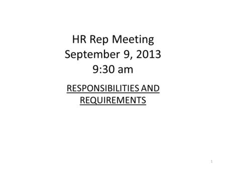 HR Rep Meeting September 9, 2013 9:30 am RESPONSIBILITIES AND REQUIREMENTS 1.