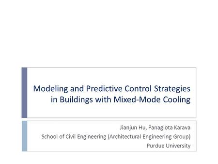 Modeling and Predictive Control Strategies in Buildings with Mixed-Mode Cooling Jianjun Hu, Panagiota Karava School of Civil Engineering (Architectural.