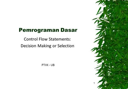 Pemrograman Dasar Control Flow Statements: Decision Making or Selection PTIIK - UB 1.