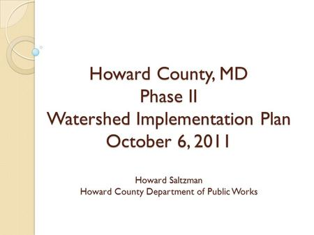 Howard County, MD Phase II Watershed Implementation Plan October 6, 2011 Howard Saltzman Howard County Department of Public Works.