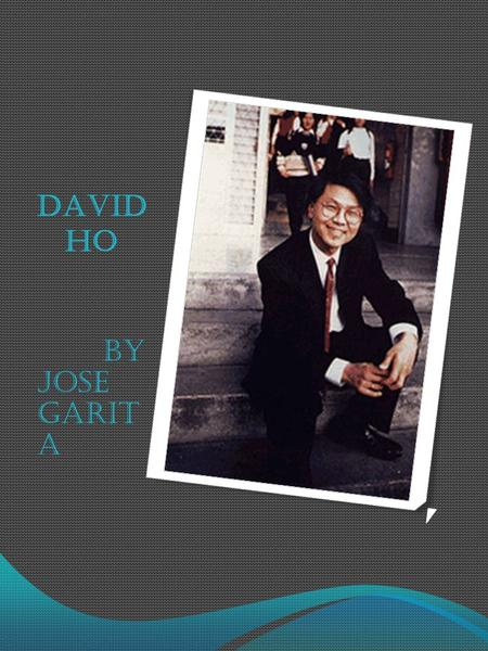 DAVID HO BY JOSE GARIT A. COUNTRY OF ORIGIN DAVID HO WAS BORN IN A SMALL CITY OF TAI CHUNG ON THE GREAT ISLAND OF TAIWAN.