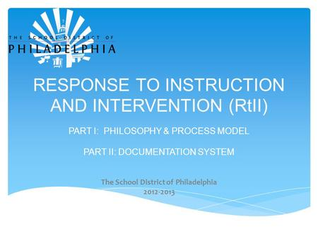 RESPONSE TO INSTRUCTION AND INTERVENTION (RtII) PART I: PHILOSOPHY & PROCESS MODEL PART II: DOCUMENTATION SYSTEM The School District of Philadelphia 2012-2013.
