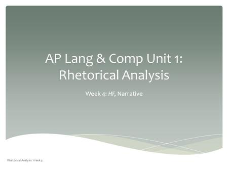 AP Lang & Comp Unit 1: Rhetorical Analysis Week 4: HF, Narrative Rhetorical Analysis Week 5.