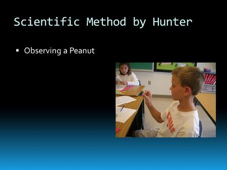 Scientific Method by Hunter  Observing a Peanut.