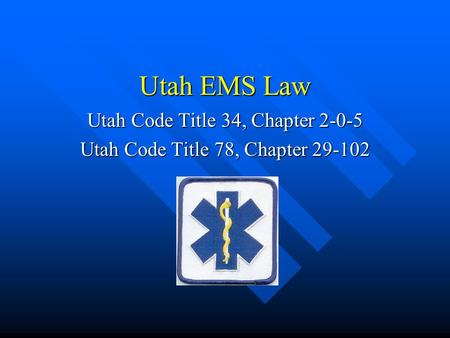 Utah EMS Law Utah Code Title 34, Chapter 2-0-5 Utah Code Title 78, Chapter 29-102.