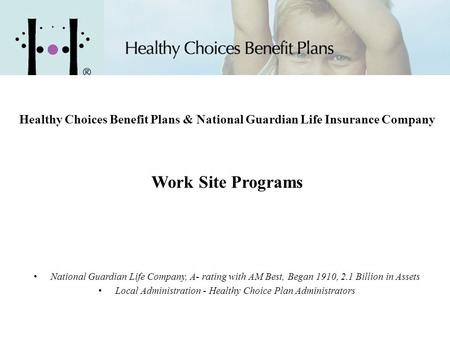 Healthy Choices Benefit Plans & National Guardian Life Insurance Company Work Site Programs National Guardian Life Company, A- rating with AM Best, Began.