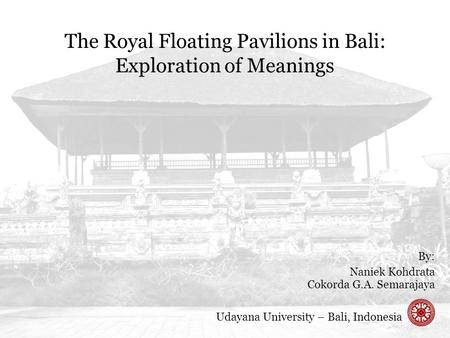 The Royal Floating Pavilions in Bali: Exploration of Meanings By: Naniek Kohdrata Cokorda G.A. Semarajaya Udayana University – Bali, Indonesia.