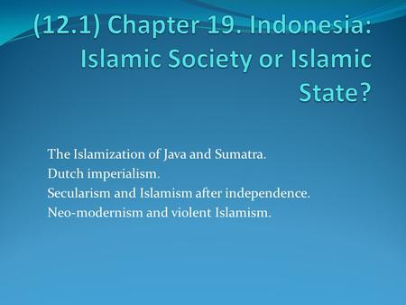 The Islamization of Java and Sumatra. Dutch imperialism. Secularism and Islamism after independence. Neo-modernism and violent Islamism.