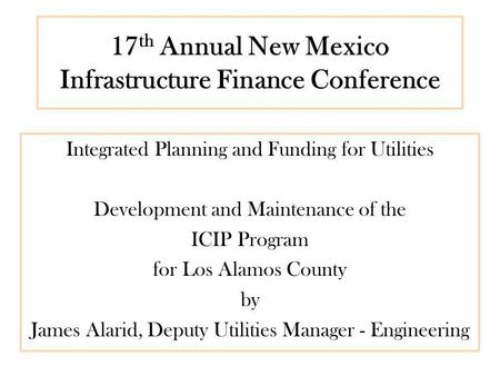 17 th Annual New Mexico Infrastructure Finance Conference Integrated Planning and Funding for Utilities Development and Maintenance of the ICIP Program.