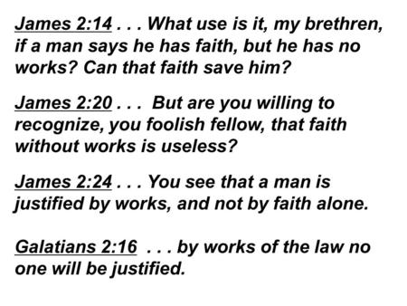 James 2:14... What use is it, my brethren, if a man says he has faith, but he has no works? Can that faith save him? James 2:20... But are you willing.