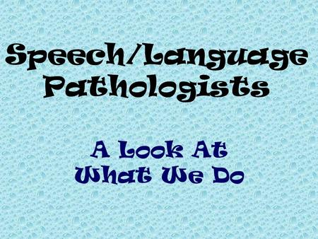 A Look At What We Do Speech/Language Pathologists.