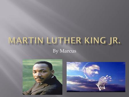 By Marcus. Martin Luther King Jr. was born on January 15,1929. His name is Martin Luther King Jr. His date: 1/15/29 He was born in Atlanta George Martin`s.