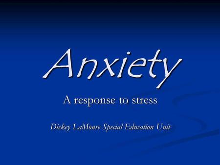 Anxiety A response to stress Dickey LaMoure Special Education Unit.