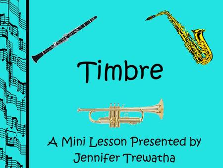 Timbre A Mini Lesson Presented by Jennifer Trewatha.