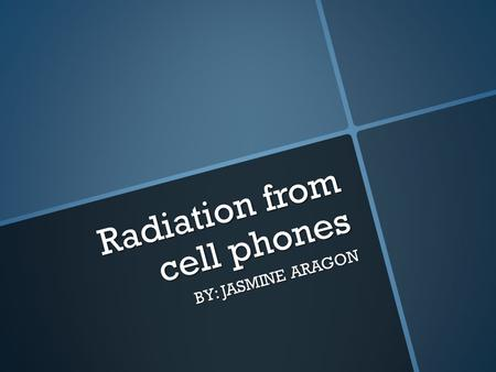 Radiation from cell phones BY: JASMINE ARAGON. Cell phone radiation and human health. Cell phone radiation and human health.