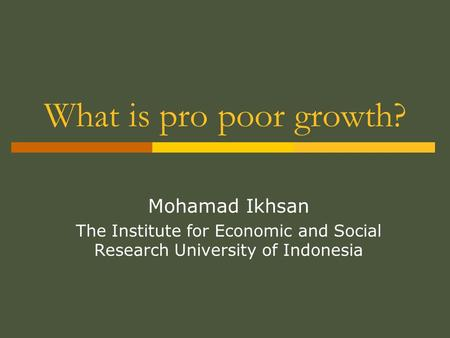 What is pro poor growth? Mohamad Ikhsan The Institute for Economic and Social Research University of Indonesia.