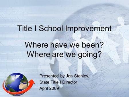 Title I School Improvement Where have we been? Where are we going? Presented by Jan Stanley, State Title I Director April 2009.