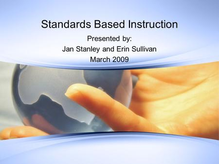 Standards Based Instruction Presented by: Jan Stanley and Erin Sullivan March 2009.