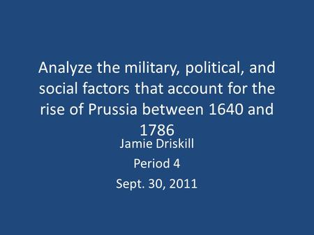 Analyze the military, political, and social factors that account for the rise of Prussia between 1640 and 1786 Jamie Driskill Period 4 Sept. 30, 2011.