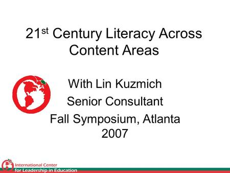 21 st Century Literacy Across Content Areas With Lin Kuzmich Senior Consultant Fall Symposium, Atlanta 2007.