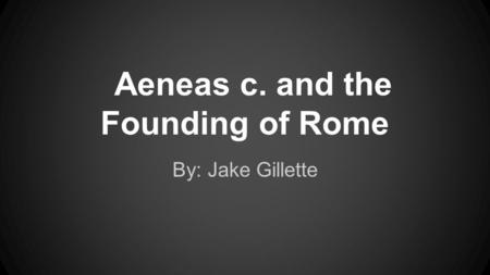 Aeneas c. and the Founding of Rome By: Jake Gillette.