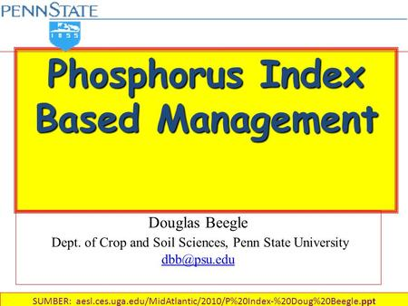 Phosphorus Index Based Management Douglas Beegle Dept. of Crop and Soil Sciences, Penn State University  SUMBER: