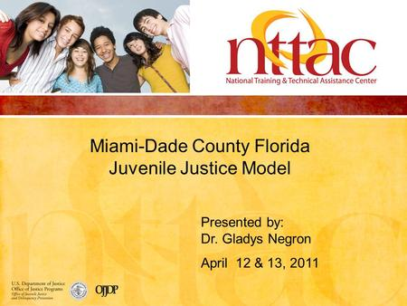Miami-Dade County Florida Juvenile Justice Model Presented by: Dr. Gladys Negron April 12 & 13, 2011.