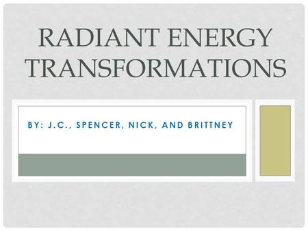 BY: J.C., SPENCER, NICK, AND BRITTNEY RADIANT ENERGY TRANSFORMATIONS.