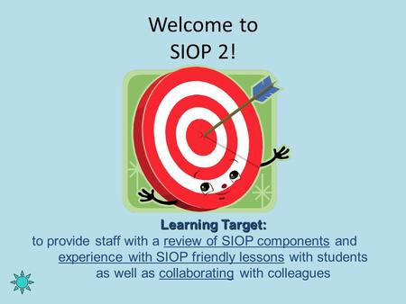 Welcome to SIOP 2! Learning Target: to provide staff with a review of SIOP components and experience with SIOP friendly lessons with students as well as.
