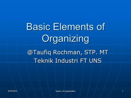 1 Basic Elements of Rochman, STP. MT Teknik Industri FT UNS 8/24/2014 basics of organization.
