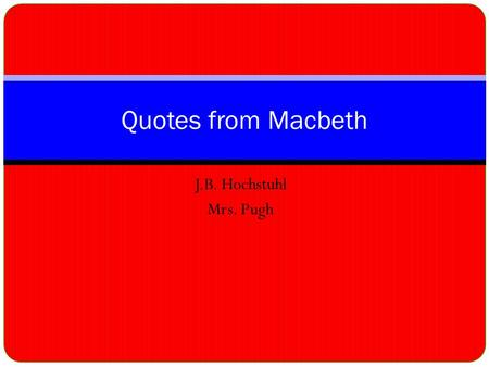 J.B. Hochstuhl Mrs. Pugh Quotes from Macbeth. Whichs' Prophecy Fair is foul, and foul is fair.