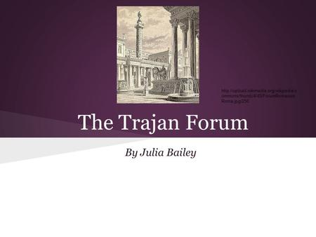 The Trajan Forum By Julia Bailey  ommons/thumb/4/45/ForumRomanum Roma.jpg/250.