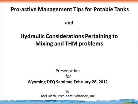 Presentation for Wyoming DEQ Seminar, February 28, 2012 by Joel Bleth, President, SolarBee, Inc. Pro-active Management Tips for Potable Tanks and Hydraulic.