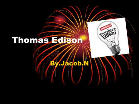 Thomas Edison By.Jacob.N. I never perfected an invention that I did not think about terms of the service it might give others…