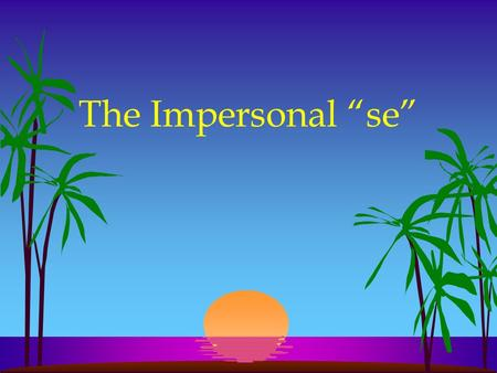 "The Impersonal ""se"" l In English we often use they, you, one, or people in an impersonal or indefinite sense meaning ""people in general."""