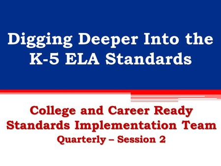 Digging Deeper Into the K-5 ELA Standards College and Career Ready Standards Implementation Team Quarterly – Session 2.