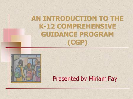 AN INTRODUCTION TO THE K-12 COMPREHENSIVE GUIDANCE PROGRAM (CGP)