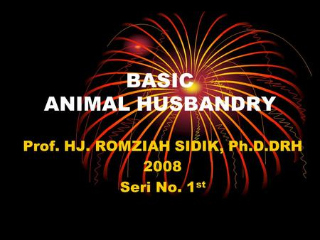 BASIC ANIMAL HUSBANDRY Prof. HJ. ROMZIAH SIDIK, Ph.D.DRH 2008 Seri No. 1 st.