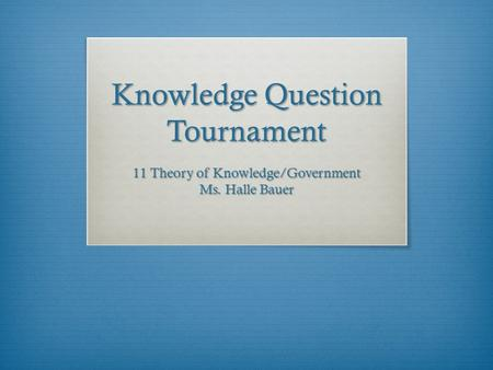 Knowledge Question Tournament 11 Theory of Knowledge/Government Ms. Halle Bauer.