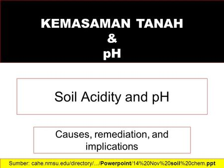 Soil Acidity and pH Causes, remediation, and implications Sumber: cahe.nmsu.edu/directory/.../Powerpoint/14%20Nov%20soil%20chem.ppt‎ KEMASAMAN TANAH &