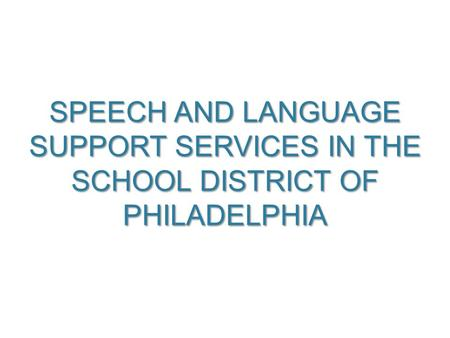 SPEECH AND LANGUAGE SUPPORT SERVICES IN THE SCHOOL DISTRICT OF PHILADELPHIA 1.