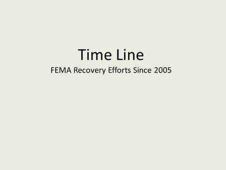 Time Line FEMA Recovery Efforts Since 2005. May 2005 July 2005 August 2005 Sept.2005 October 2005 November 2005  Dennis – Safe and Healthy Schools Coordinator.