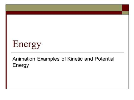 Energy Animation Examples of Kinetic and Potential Energy.