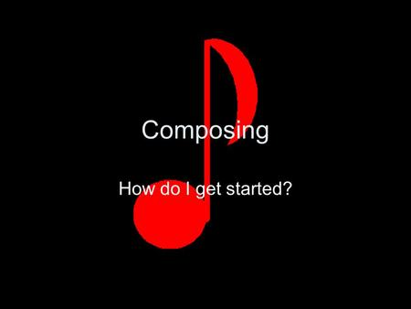 Composing How do I get started?. Step 1 Select your form AB two contrasting sections ABA three sections, the first and third sections are the same, the.