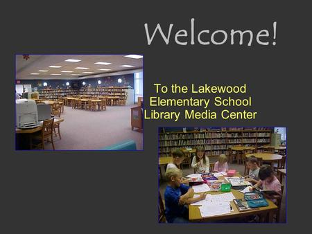 Welcome! To the Lakewood Elementary School Library Media Center.