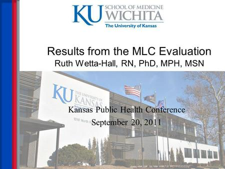 Results from the MLC Evaluation Ruth Wetta-Hall, RN, PhD, MPH, MSN Kansas Public Health Conference September 20, 2011.