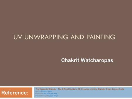 UV UNWRAPPING AND PAINTING Chakrit Watcharopas Reference: The Essential Blender: The Official Guide to 3D Creation with the Blender Open Source Suite Author.